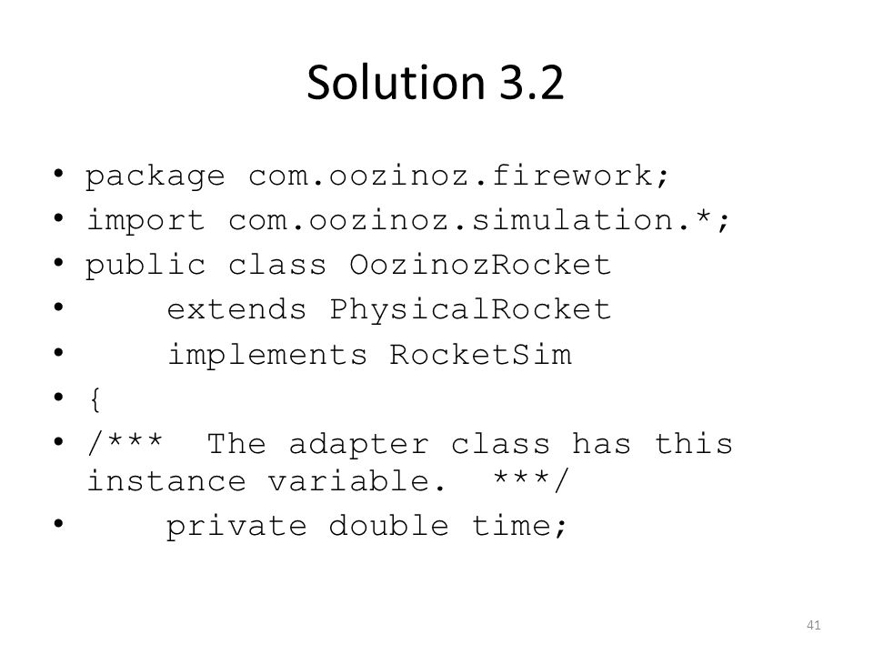 Solution 3.2 package com.oozinoz.firework; import com.oozinoz.simulation.*; public class OozinozRocket extends PhysicalRocket implements RocketSim { /*** The adapter class has this instance variable.