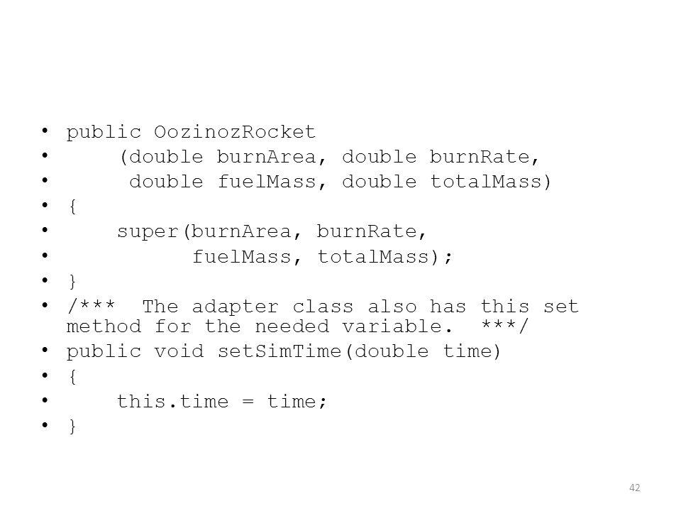 public OozinozRocket (double burnArea, double burnRate, double fuelMass, double totalMass) { super(burnArea, burnRate, fuelMass, totalMass); } /*** Th