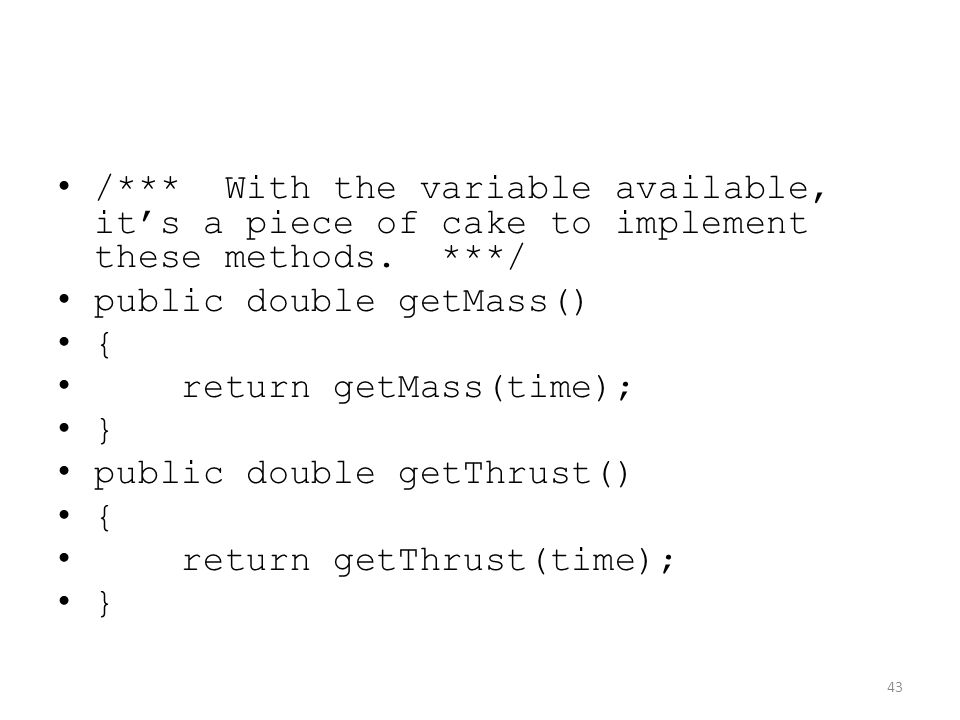 /*** With the variable available, it's a piece of cake to implement these methods. ***/ public double getMass() { return getMass(time); } public doubl