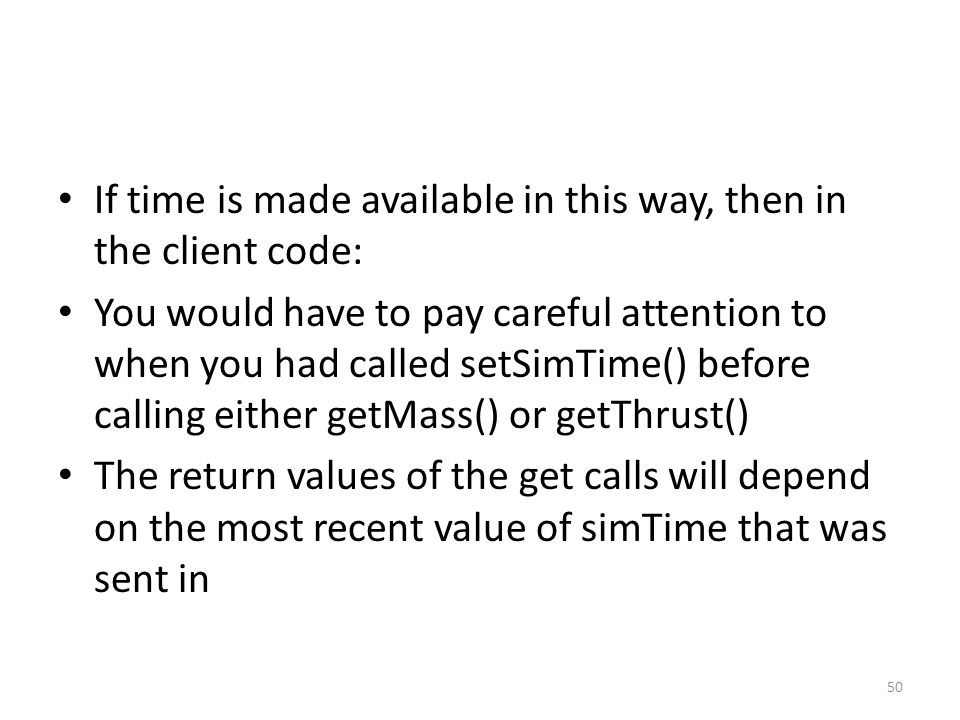 If time is made available in this way, then in the client code: You would have to pay careful attention to when you had called setSimTime() before calling either getMass() or getThrust() The return values of the get calls will depend on the most recent value of simTime that was sent in 50