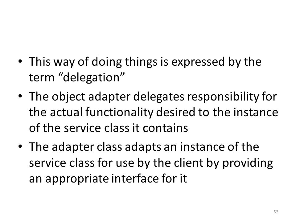 """This way of doing things is expressed by the term """"delegation"""" The object adapter delegates responsibility for the actual functionality desired to the"""