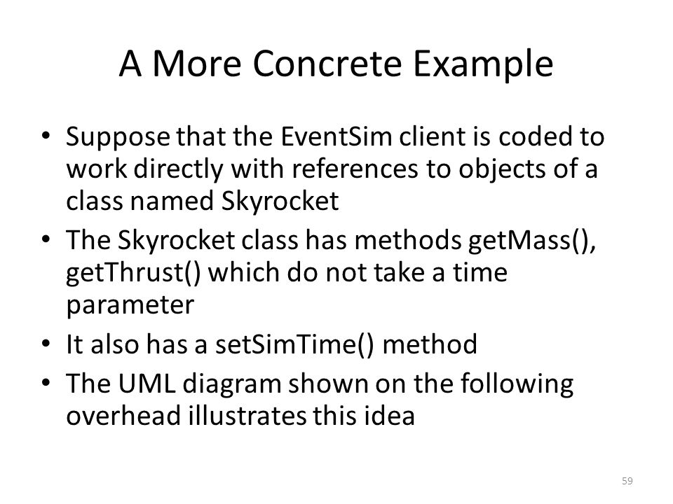 A More Concrete Example Suppose that the EventSim client is coded to work directly with references to objects of a class named Skyrocket The Skyrocket class has methods getMass(), getThrust() which do not take a time parameter It also has a setSimTime() method The UML diagram shown on the following overhead illustrates this idea 59