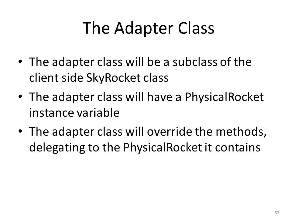 The Adapter Class The adapter class will be a subclass of the client side SkyRocket class The adapter class will have a PhysicalRocket instance variable The adapter class will override the methods, delegating to the PhysicalRocket it contains 62