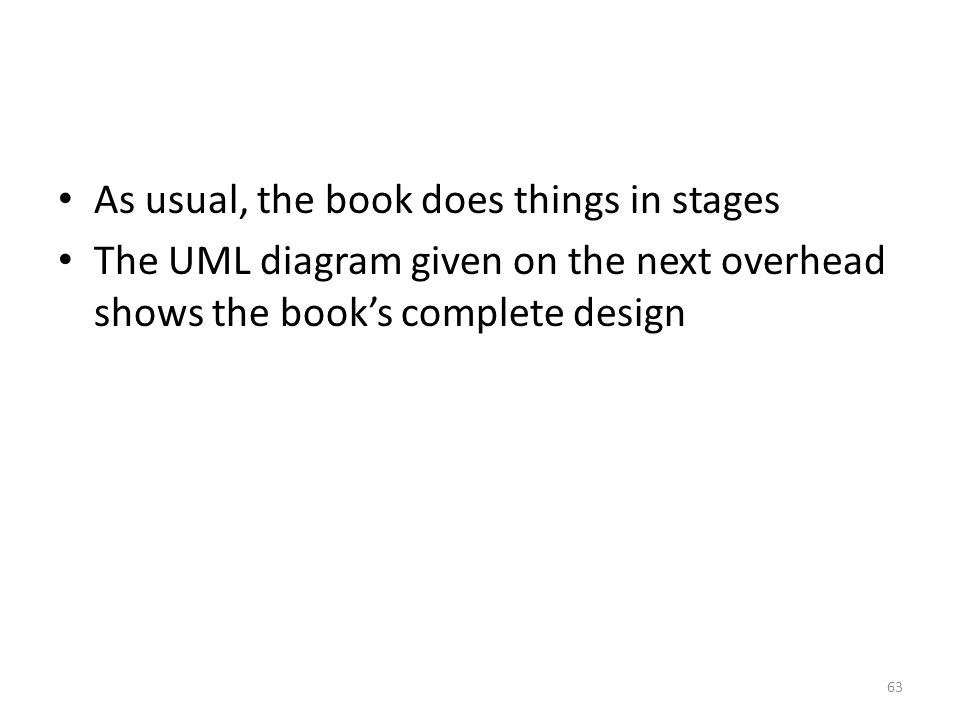 As usual, the book does things in stages The UML diagram given on the next overhead shows the book's complete design 63
