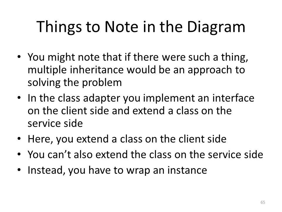 Things to Note in the Diagram You might note that if there were such a thing, multiple inheritance would be an approach to solving the problem In the