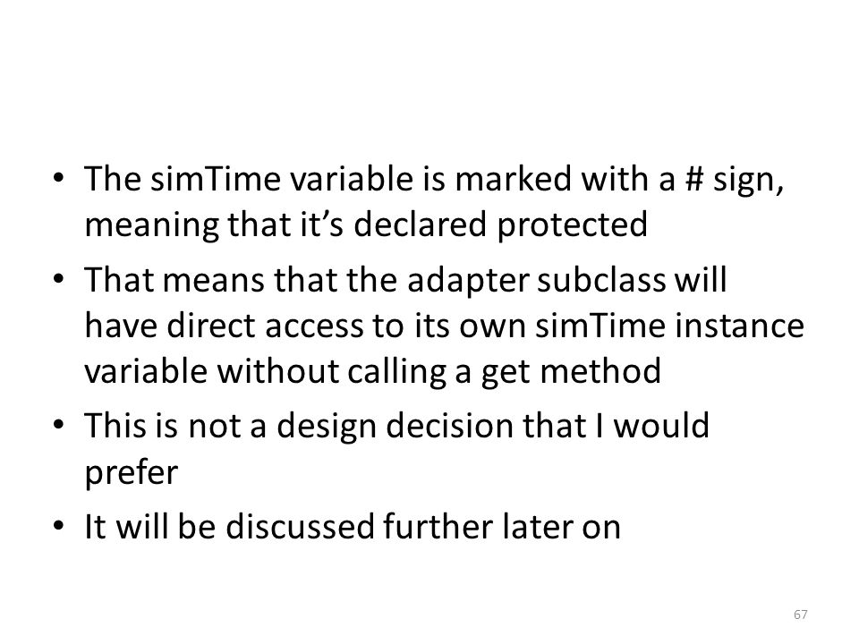 The simTime variable is marked with a # sign, meaning that it's declared protected That means that the adapter subclass will have direct access to its own simTime instance variable without calling a get method This is not a design decision that I would prefer It will be discussed further later on 67