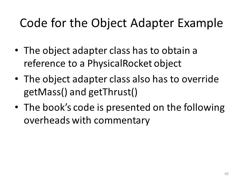 Code for the Object Adapter Example The object adapter class has to obtain a reference to a PhysicalRocket object The object adapter class also has to
