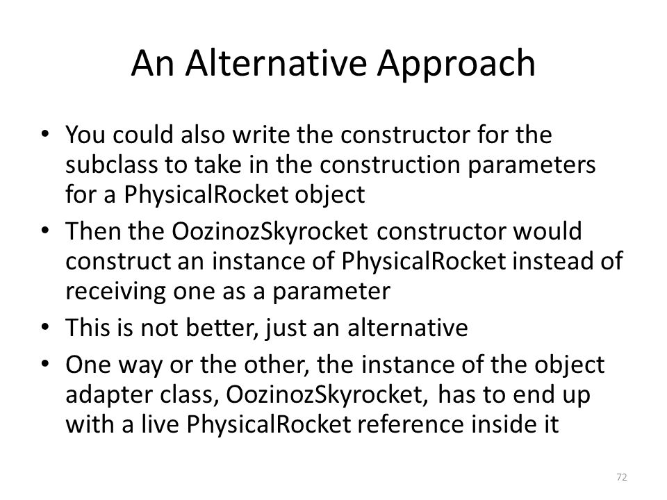 An Alternative Approach You could also write the constructor for the subclass to take in the construction parameters for a PhysicalRocket object Then the OozinozSkyrocket constructor would construct an instance of PhysicalRocket instead of receiving one as a parameter This is not better, just an alternative One way or the other, the instance of the object adapter class, OozinozSkyrocket, has to end up with a live PhysicalRocket reference inside it 72