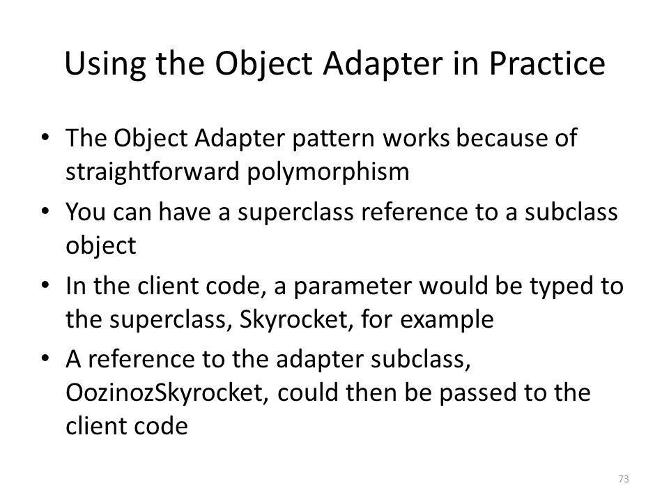 Using the Object Adapter in Practice The Object Adapter pattern works because of straightforward polymorphism You can have a superclass reference to a