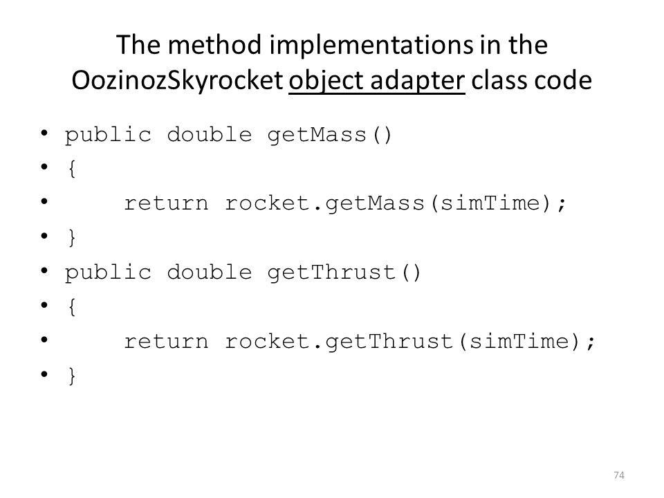 The method implementations in the OozinozSkyrocket object adapter class code public double getMass() { return rocket.getMass(simTime); } public double