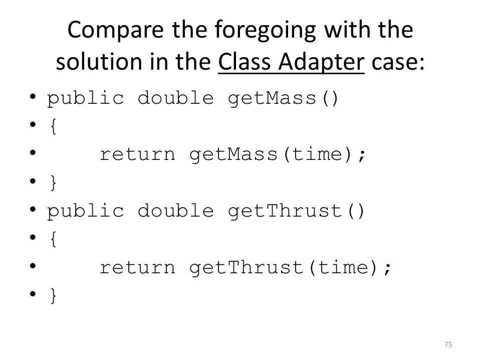 Compare the foregoing with the solution in the Class Adapter case: public double getMass() { return getMass(time); } public double getThrust() { retur
