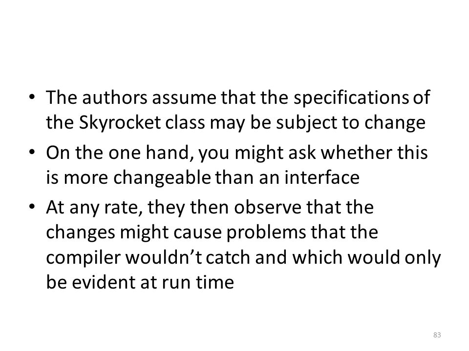 The authors assume that the specifications of the Skyrocket class may be subject to change On the one hand, you might ask whether this is more changeable than an interface At any rate, they then observe that the changes might cause problems that the compiler wouldn't catch and which would only be evident at run time 83