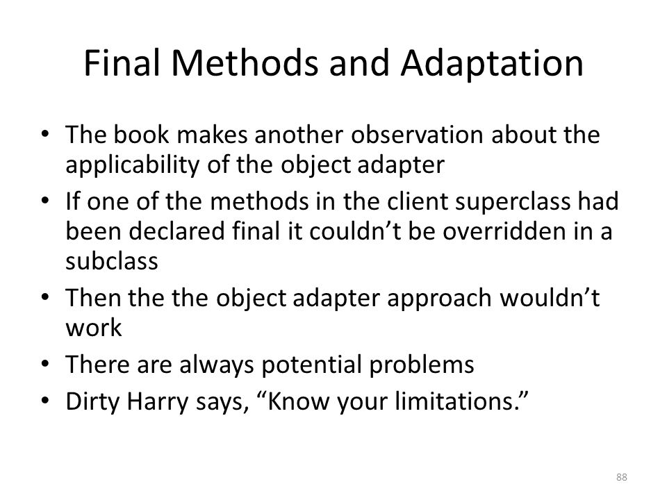 Final Methods and Adaptation The book makes another observation about the applicability of the object adapter If one of the methods in the client superclass had been declared final it couldn't be overridden in a subclass Then the the object adapter approach wouldn't work There are always potential problems Dirty Harry says, Know your limitations. 88