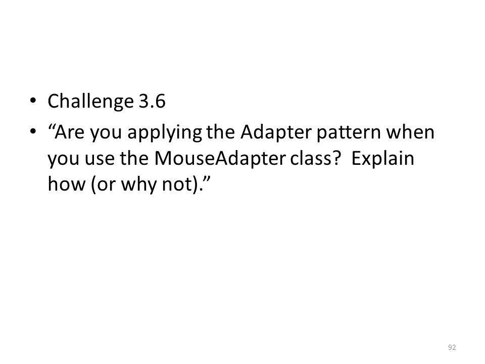 """Challenge 3.6 """"Are you applying the Adapter pattern when you use the MouseAdapter class? Explain how (or why not)."""" 92"""