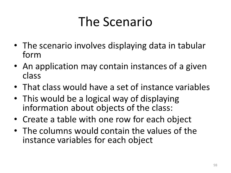 The Scenario The scenario involves displaying data in tabular form An application may contain instances of a given class That class would have a set of instance variables This would be a logical way of displaying information about objects of the class: Create a table with one row for each object The columns would contain the values of the instance variables for each object 98