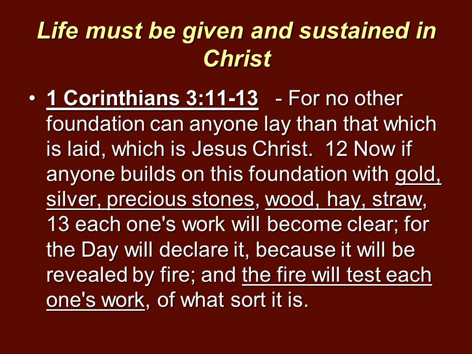 Life must be given and sustained in Christ 1 Corinthians 3:11-13 - For no other foundation can anyone lay than that which is laid, which is Jesus Chri