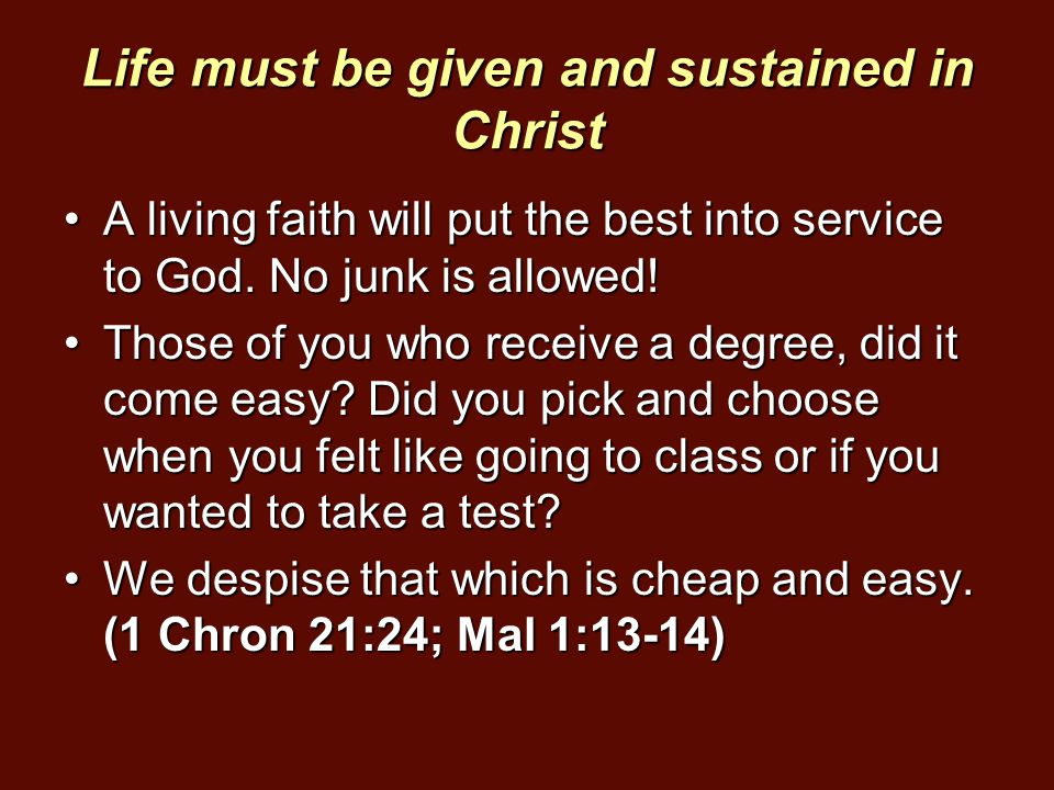 Life must be given and sustained in Christ A living faith will put the best into service to God. No junk is allowed!A living faith will put the best i