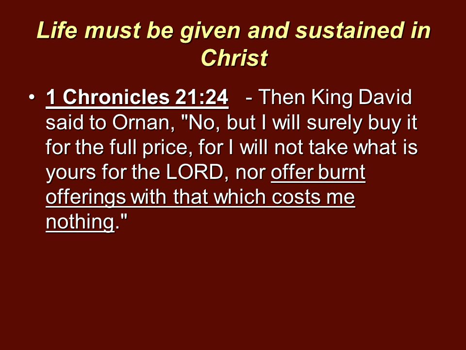 Life must be given and sustained in Christ 1 Chronicles 21:24 - Then King David said to Ornan,