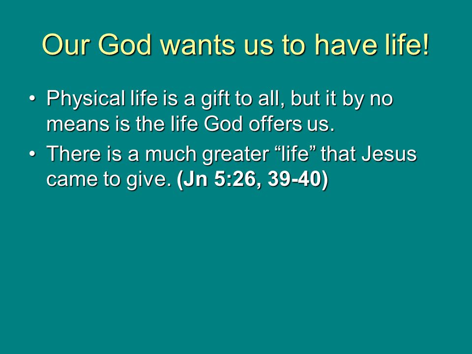 Our God wants us to have life! Physical life is a gift to all, but it by no means is the life God offers us.Physical life is a gift to all, but it by