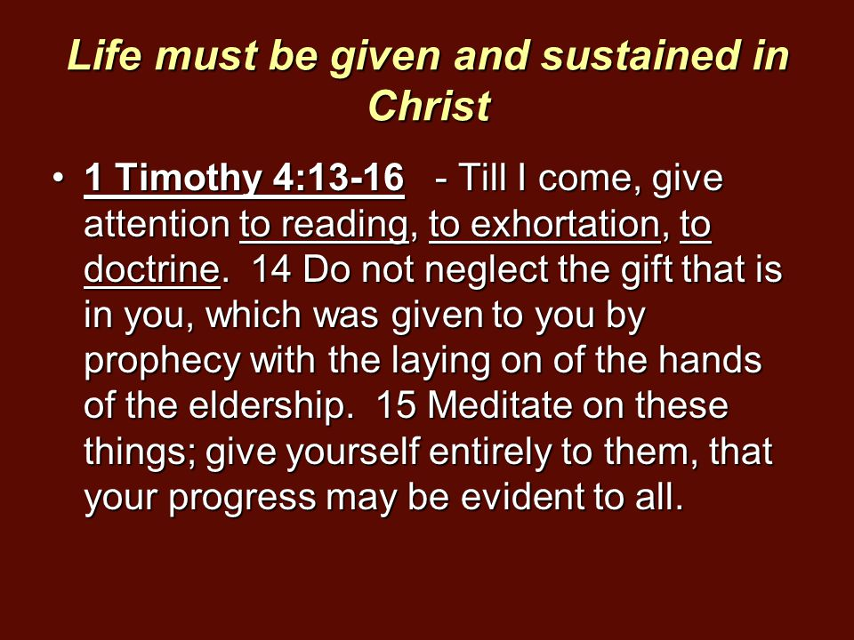 Life must be given and sustained in Christ 1 Timothy 4:13-16 - Till I come, give attention to reading, to exhortation, to doctrine. 14 Do not neglect