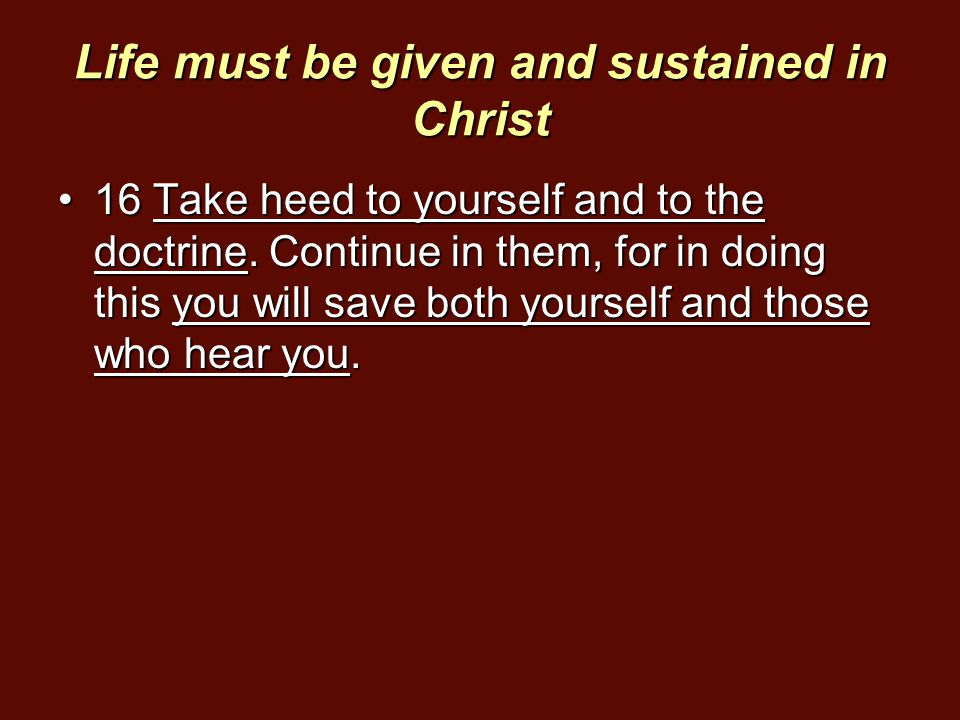 Life must be given and sustained in Christ 16 Take heed to yourself and to the doctrine. Continue in them, for in doing this you will save both yourse