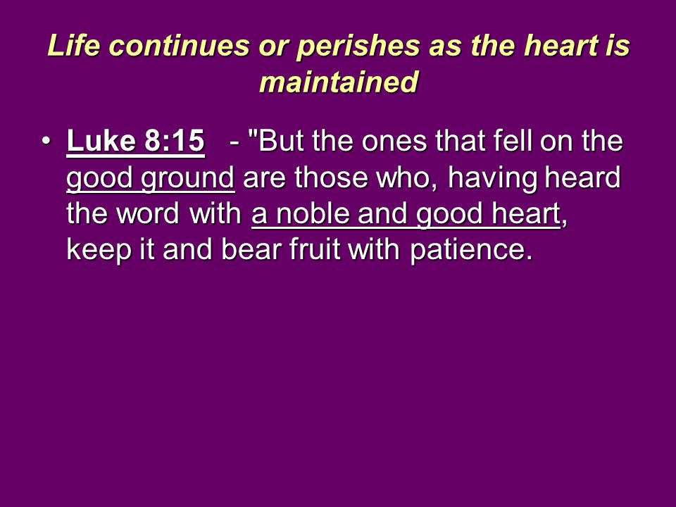 Life continues or perishes as the heart is maintained Luke 8:15 -