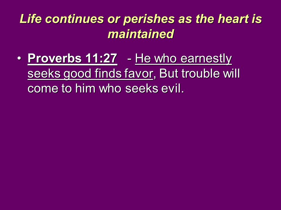 Life continues or perishes as the heart is maintained Proverbs 11:27 - He who earnestly seeks good finds favor, But trouble will come to him who seeks