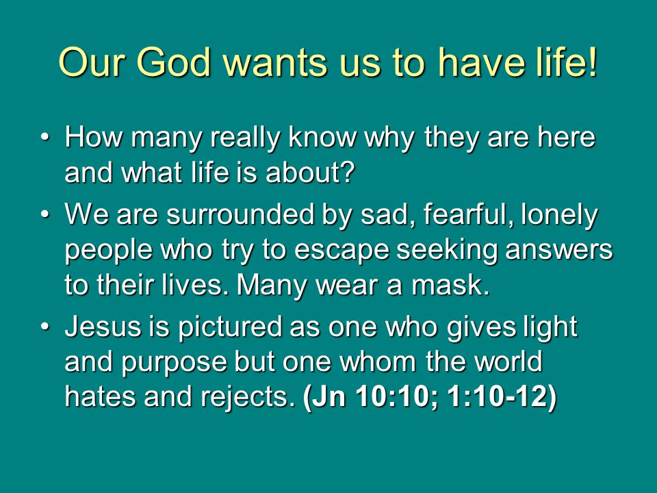 Our God wants us to have life! How many really know why they are here and what life is about?How many really know why they are here and what life is a