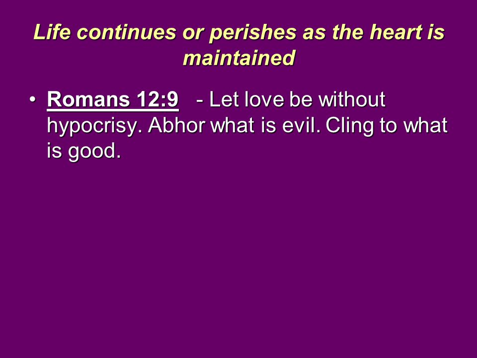 Life continues or perishes as the heart is maintained Romans 12:9 - Let love be without hypocrisy. Abhor what is evil. Cling to what is good.Romans 12