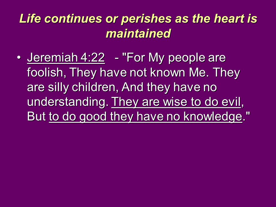 Life continues or perishes as the heart is maintained Jeremiah 4:22 -