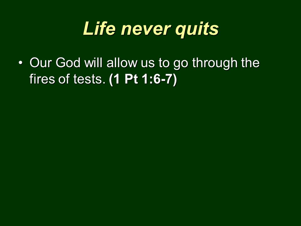 Life never quits Our God will allow us to go through the fires of tests. (1 Pt 1:6-7)Our God will allow us to go through the fires of tests. (1 Pt 1:6