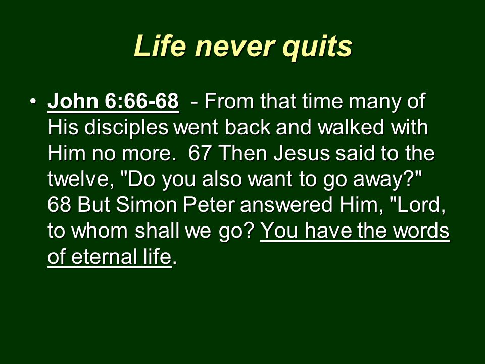 Life never quits John 6:66-68 - From that time many of His disciples went back and walked with Him no more. 67 Then Jesus said to the twelve,