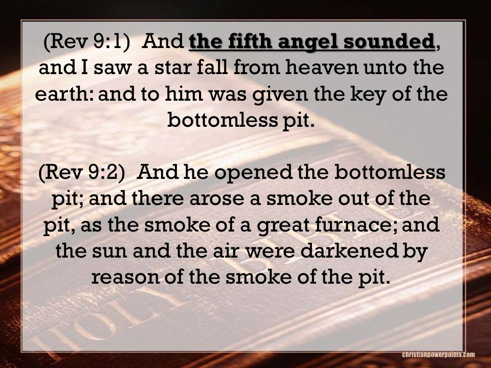 the fifth angel sounded (Rev 9:1) And the fifth angel sounded, and I saw a star fall from heaven unto the earth: and to him was given the key of the bottomless pit.