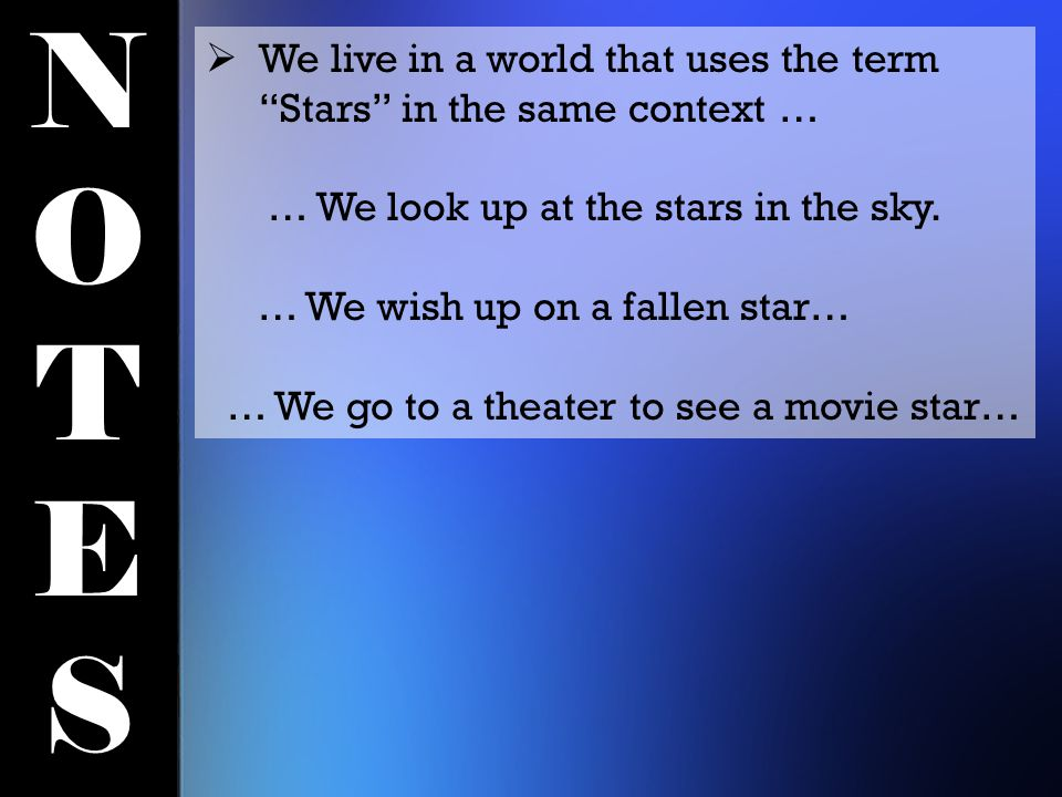 NOTESNOTES  We live in a world that uses the term Stars in the same context … … We look up at the stars in the sky.