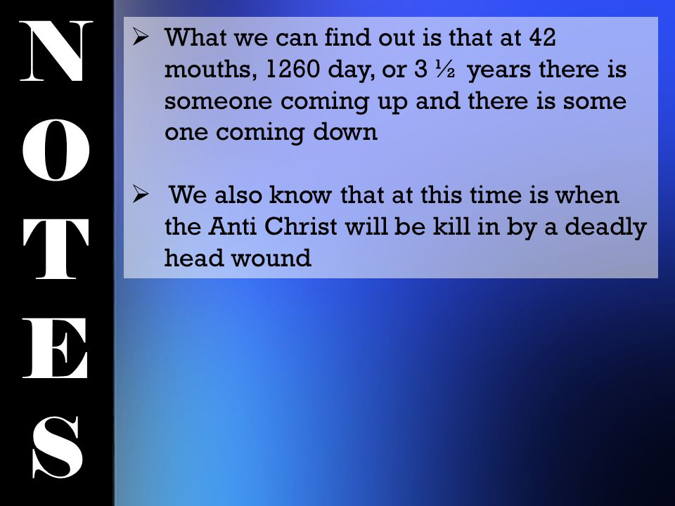 NOTESNOTES  What we can find out is that at 42 mouths, 1260 day, or 3 ½ years there is someone coming up and there is some one coming down  We also know that at this time is when the Anti Christ will be kill in by a deadly head wound