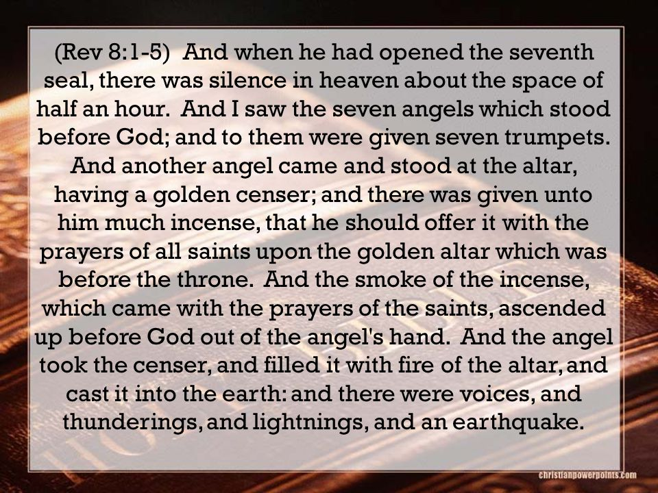 (Rev 8:1-5) And when he had opened the seventh seal, there was silence in heaven about the space of half an hour.