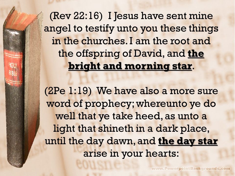 the bright and morning star (Rev 22:16) I Jesus have sent mine angel to testify unto you these things in the churches.