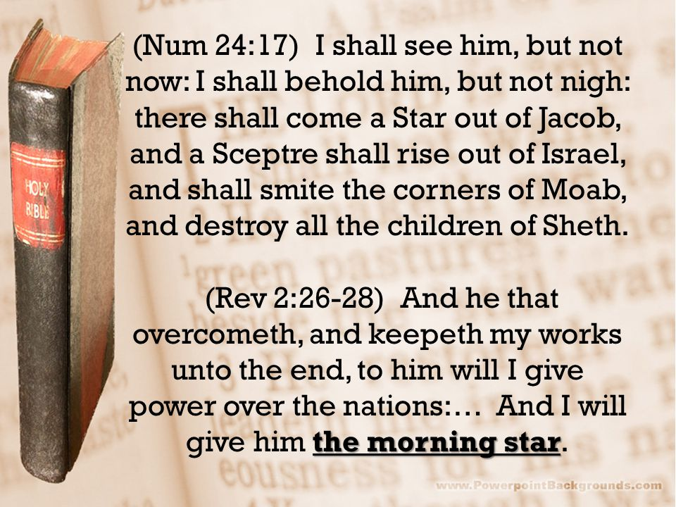 (Num 24:17) I shall see him, but not now: I shall behold him, but not nigh: there shall come a Star out of Jacob, and a Sceptre shall rise out of Israel, and shall smite the corners of Moab, and destroy all the children of Sheth.