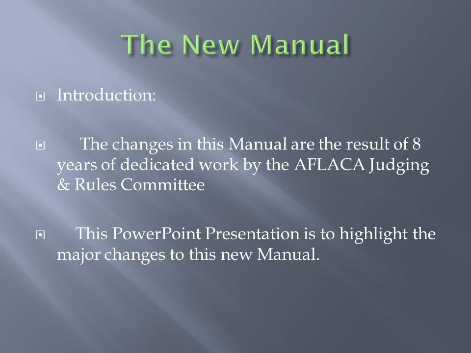  Introduction:  The changes in this Manual are the result of 8 years of dedicated work by the AFLACA Judging & Rules Committee  This PowerPoint Presentation is to highlight the major changes to this new Manual.