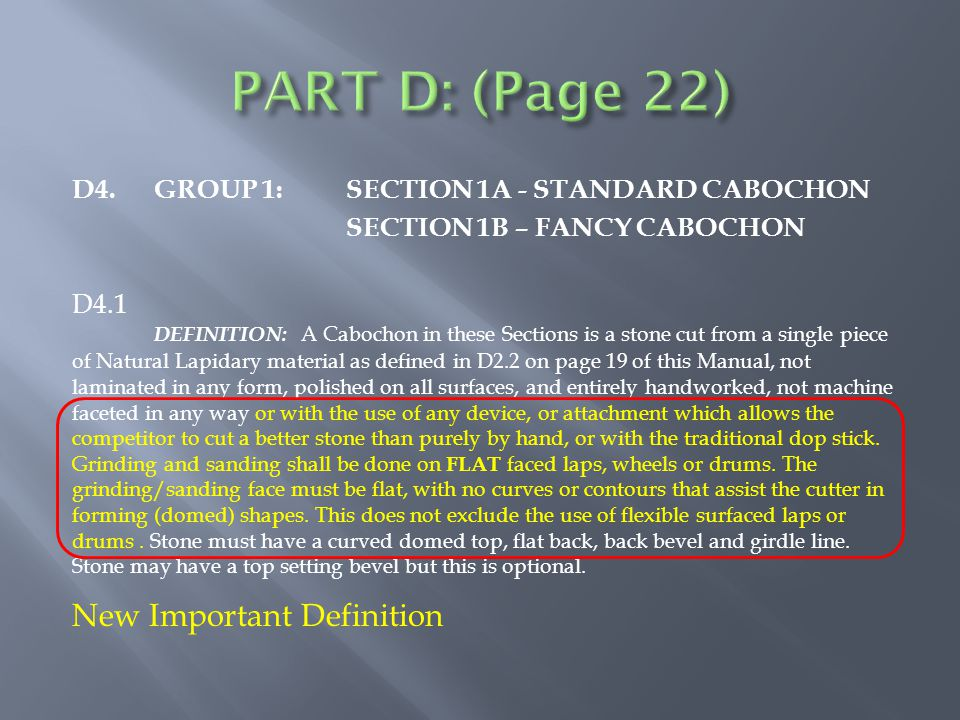 D4.GROUP 1:SECTION 1A - STANDARD CABOCHON SECTION 1B – FANCY CABOCHON D4.1 DEFINITION: A Cabochon in these Sections is a stone cut from a single piece of Natural Lapidary material as defined in D2.2 on page 19 of this Manual, not laminated in any form, polished on all surfaces, and entirely handworked, not machine faceted in any way or with the use of any device, or attachment which allows the competitor to cut a better stone than purely by hand, or with the traditional dop stick.
