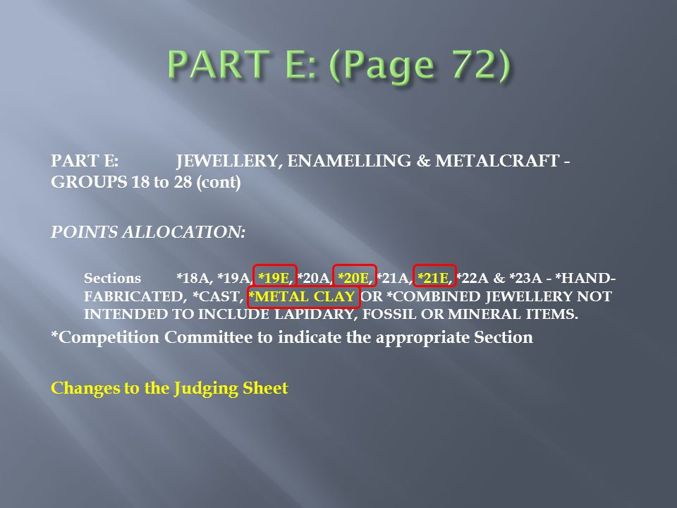 PART E:JEWELLERY, ENAMELLING & METALCRAFT - GROUPS 18 to 28 (cont) POINTS ALLOCATION: Sections *18A, *19A, *19E, *20A, *20E, *21A, *21E, *22A & *23A - *HAND- FABRICATED, *CAST, *METAL CLAY OR *COMBINED JEWELLERY NOT INTENDED TO INCLUDE LAPIDARY, FOSSIL OR MINERAL ITEMS.