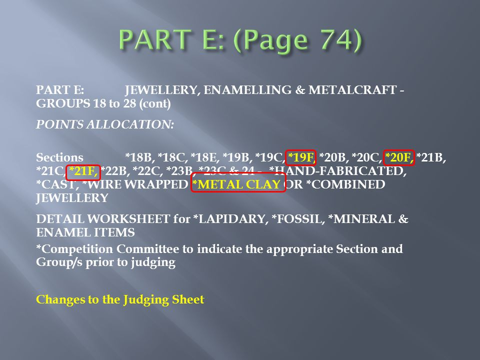 PART E:JEWELLERY, ENAMELLING & METALCRAFT - GROUPS 18 to 28 (cont) POINTS ALLOCATION: Sections*18B, *18C, *18E, *19B, *19C, *19F, *20B, *20C, *20F, *21B, *21C, *21F, *22B, *22C, *23B, *23C & 24 - *HAND-FABRICATED, *CAST, *WIRE WRAPPED *METAL CLAY OR *COMBINED JEWELLERY DETAIL WORKSHEET for *LAPIDARY, *FOSSIL, *MINERAL & ENAMEL ITEMS *Competition Committee to indicate the appropriate Section and Group/s prior to judging Changes to the Judging Sheet