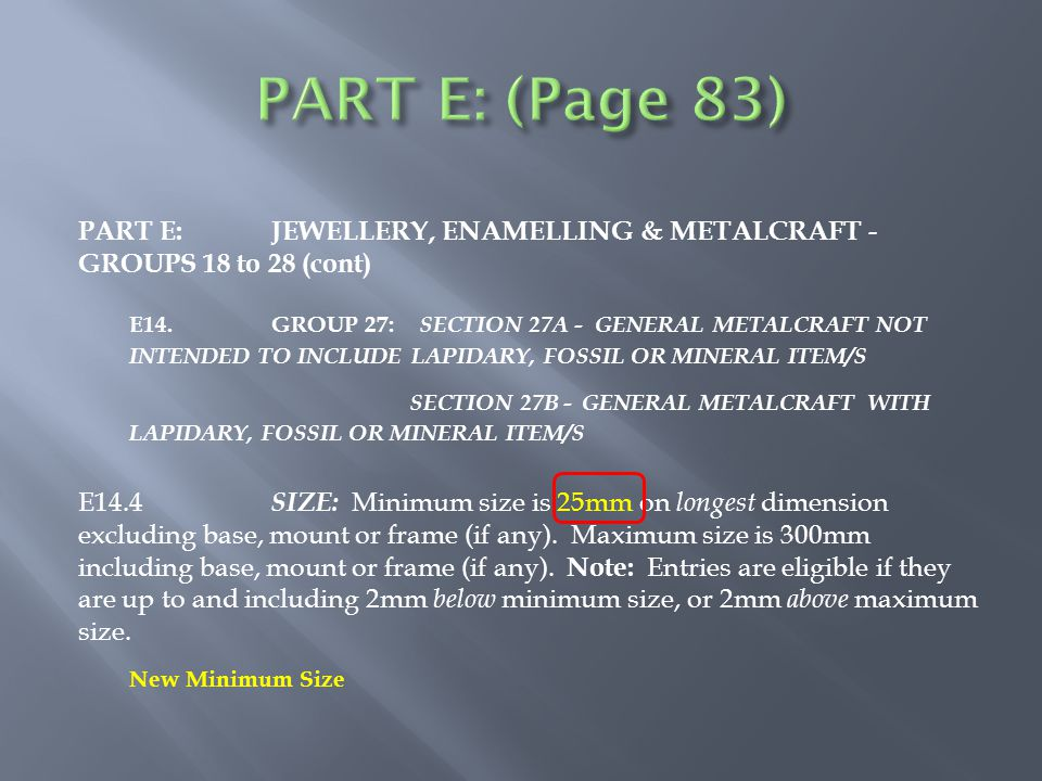 PART E:JEWELLERY, ENAMELLING & METALCRAFT - GROUPS 18 to 28 (cont) E14.GROUP 27: SECTION 27A - GENERAL METALCRAFT NOT INTENDED TO INCLUDE LAPIDARY, FOSSIL OR MINERAL ITEM/S SECTION 27B - GENERAL METALCRAFT WITH LAPIDARY, FOSSIL OR MINERAL ITEM/S E14.4 SIZE: Minimum size is 25mm on longest dimension excluding base, mount or frame (if any).