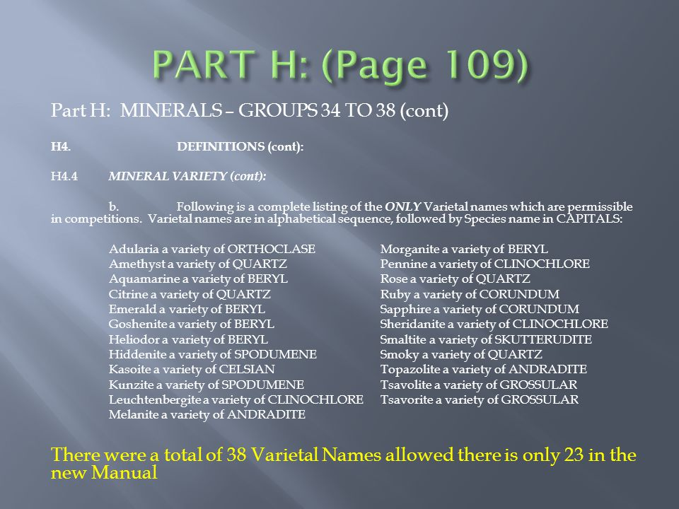 Part H: MINERALS – GROUPS 34 TO 38 (cont) H4.DEFINITIONS (cont): H4.4 MINERAL VARIETY (cont): b.Following is a complete listing of the ONLY Varietal names which are permissible in competitions.