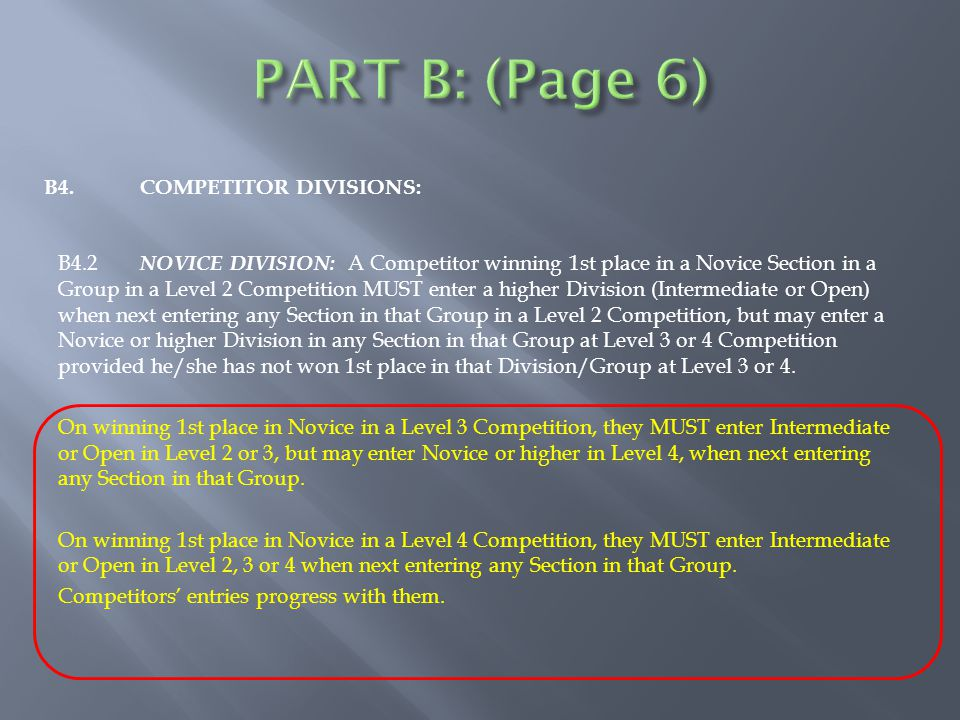 B4.COMPETITOR DIVISIONS: B4.2 NOVICE DIVISION: A Competitor winning 1st place in a Novice Section in a Group in a Level 2 Competition MUST enter a higher Division (Intermediate or Open) when next entering any Section in that Group in a Level 2 Competition, but may enter a Novice or higher Division in any Section in that Group at Level 3 or 4 Competition provided he/she has not won 1st place in that Division/Group at Level 3 or 4.