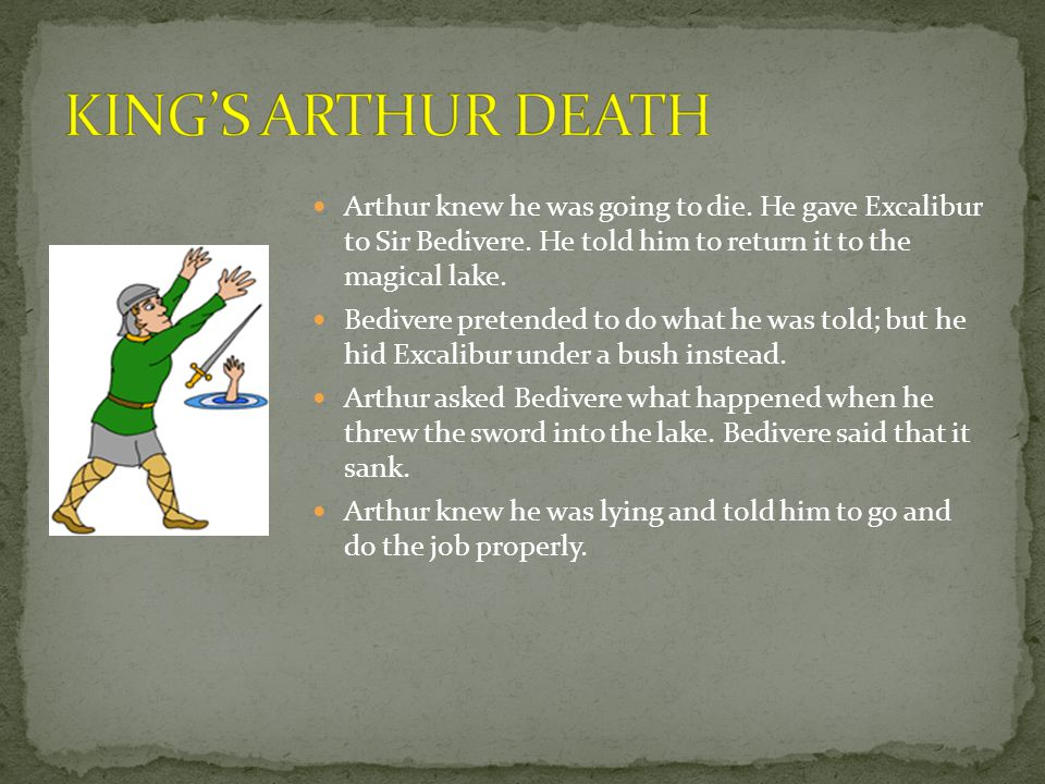 Arthur knew he was going to die. He gave Excalibur to Sir Bedivere.