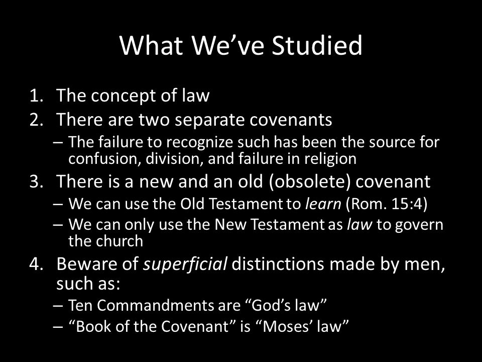 What We've Studied 1.The concept of law 2.There are two separate covenants – The failure to recognize such has been the source for confusion, division, and failure in religion 3.There is a new and an old (obsolete) covenant – We can use the Old Testament to learn (Rom.
