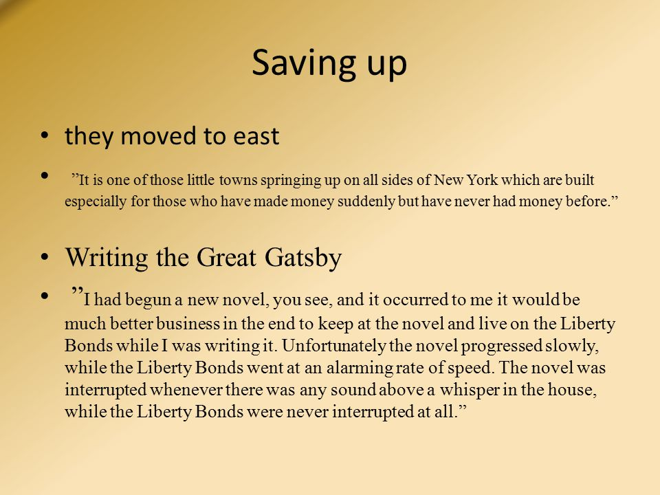 Saving up they moved to east It is one of those little towns springing up on all sides of New York which are built especially for those who have made money suddenly but have never had money before. Writing the Great Gatsby I had begun a new novel, you see, and it occurred to me it would be much better business in the end to keep at the novel and live on the Liberty Bonds while I was writing it.