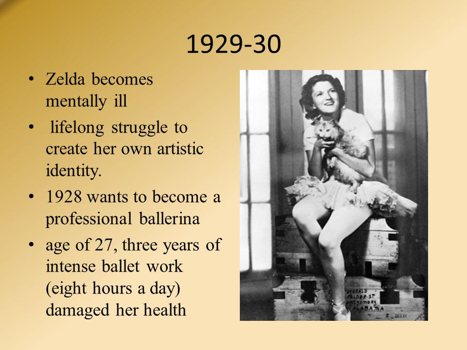 1929-30 Zelda becomes mentally ill lifelong struggle to create her own artistic identity. 1928 wants to become a professional ballerina age of 27, thr