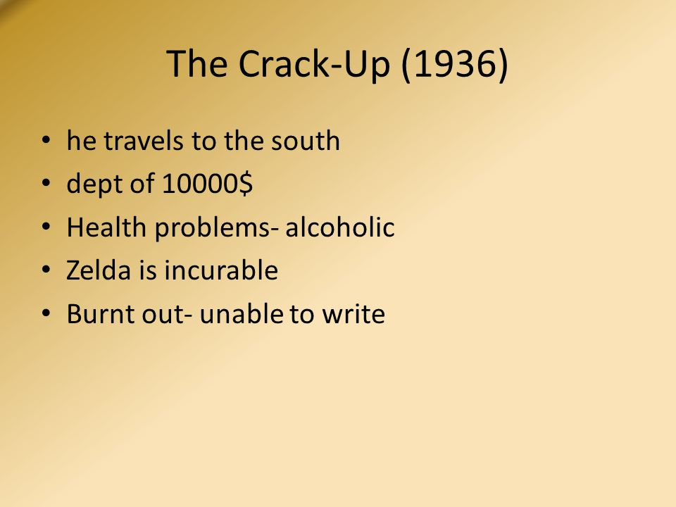 The Crack-Up (1936) he travels to the south dept of 10000$ Health problems- alcoholic Zelda is incurable Burnt out- unable to write
